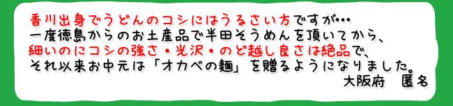 香川出身でうどんのコシにはうるさい方ですが…一度徳島からのお土産品で半田そうめんを頂いてから、細いのにコシの強さ・光沢・のど越し良さは絶品で、それ以来お中元は「オカベの麺」を贈るようになりました。(大阪府 匿名)