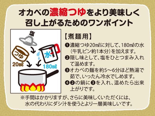 オカベの濃縮つゆをより美しく召し上がるためのワンポイント【煮麺用】1.濃縮つゆ20mlに対して、180mlの水(牛乳ビン約1本分)を加えます。2.隠し味として、塩をひとつまみ入れで温めます。3.オカベの麺を約5~6分ほど熱湯で茹で、いったん冷水でしめます。4.2の鍋に3を入れ、温めたら出来上がりです。※手間はかかりますが、さらに美味しくいただくには、水の代わりにダシ汁を使うとより一層美味しいです。