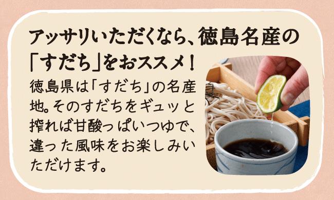 アッサリいただくなら、徳島名産の「すだち」をおススメ!徳島県は「すだち」の名産地。そのすだちをギュッと搾れば甘酸っぱいつゆで、違った風味をお楽しみいただけます。