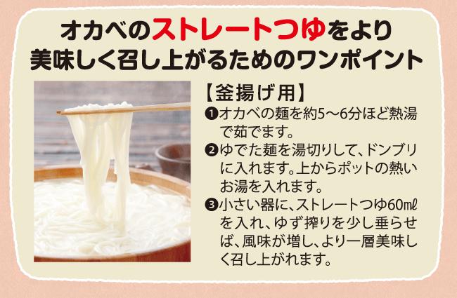 オカベのストレートつゆをより美味しく召し上がるためのワンポイント【釜あげ用】1.オカベの麺を約5~6本ほど熱湯で茹でます。2.ゆでた麺を湯切りして、ドンブリに入れます。上からのポットの熱いお湯を入れます。3.小さい器に、ストレートつゆ60mlを入れ、ゆず搾りを少し垂らせば、風味が増し、より一層美味しく召し上がれます。
