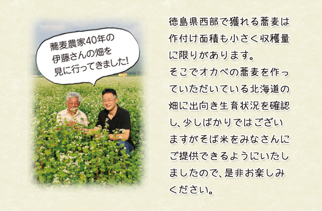 蕎麦農家40年の伊藤さんの畑を見に行ってきました!徳島県西部で獲れる蕎麦は作付け面積も小さく収穫量に限りがあります。そこでオカベの蕎麦を作っていただいている北海道の畑に出向き生育状況を確認し、少しばかりではございますがそば米をみなさんにご提供できるようにいたしましたので、是非お楽しみください。